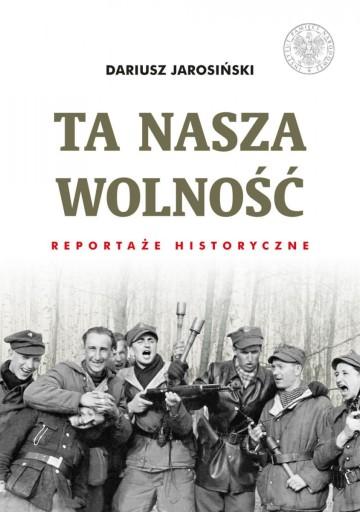 TA NASZA WOLNOŚĆ reportaże historyczne IPN